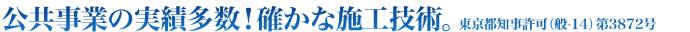 公共事業の実績多数!確かな施工技術。 東京都知事許可(般-14)第3872号